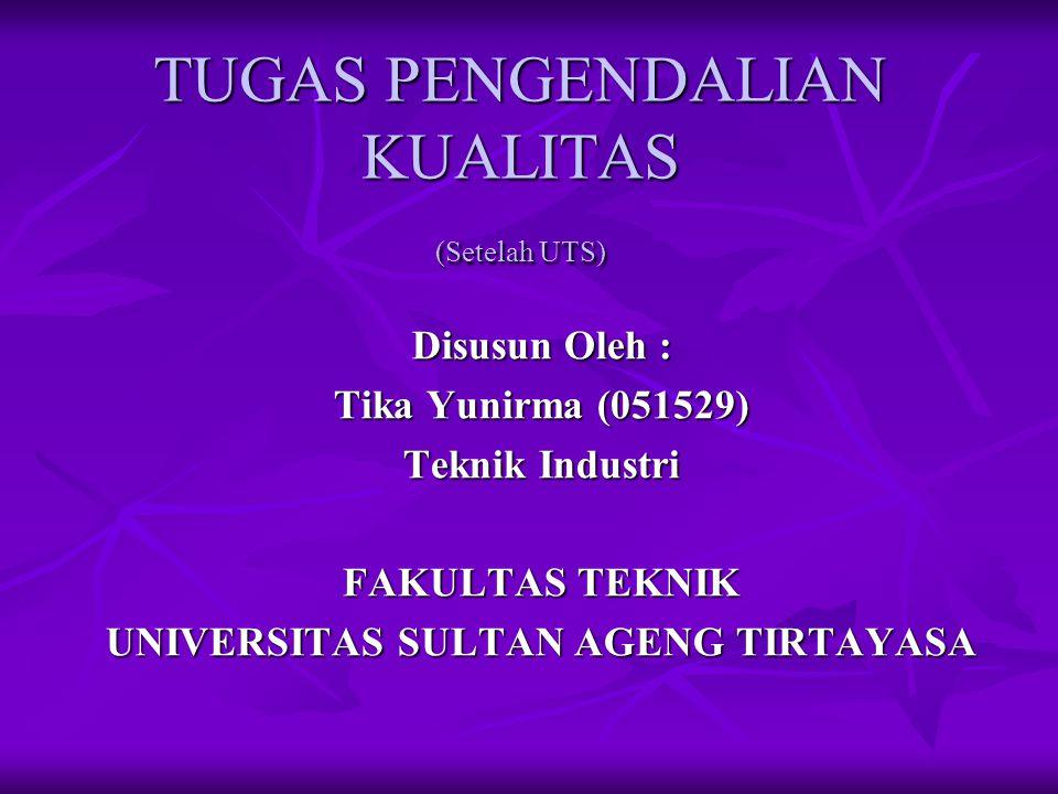 TUGAS PENGENDALIAN KUALITAS (Setelah UTS) Disusun Oleh : Tika Yunirma (051529) Teknik Industri FAKULTAS TEKNIK UNIVERSITAS SULTAN AGENG TIRTAYASA