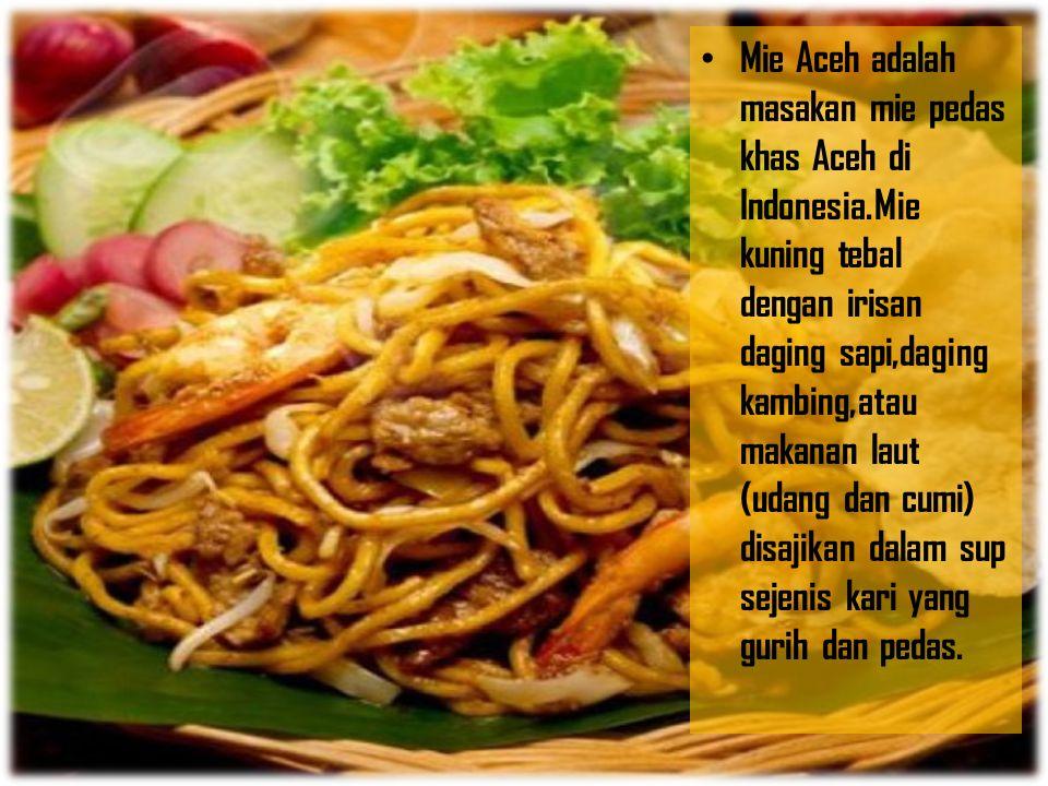 Mie Aceh adalah masakan mie pedas khas Aceh di Indonesia.Mie kuning tebal dengan irisan daging sapi,daging kambing,atau makanan laut (udang dan cumi)