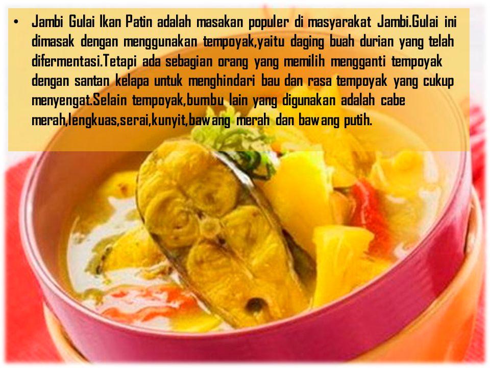 Jambi Gulai Ikan Patin adalah masakan populer di masyarakat Jambi.Gulai ini dimasak dengan menggunakan tempoyak,yaitu daging buah durian yang telah di