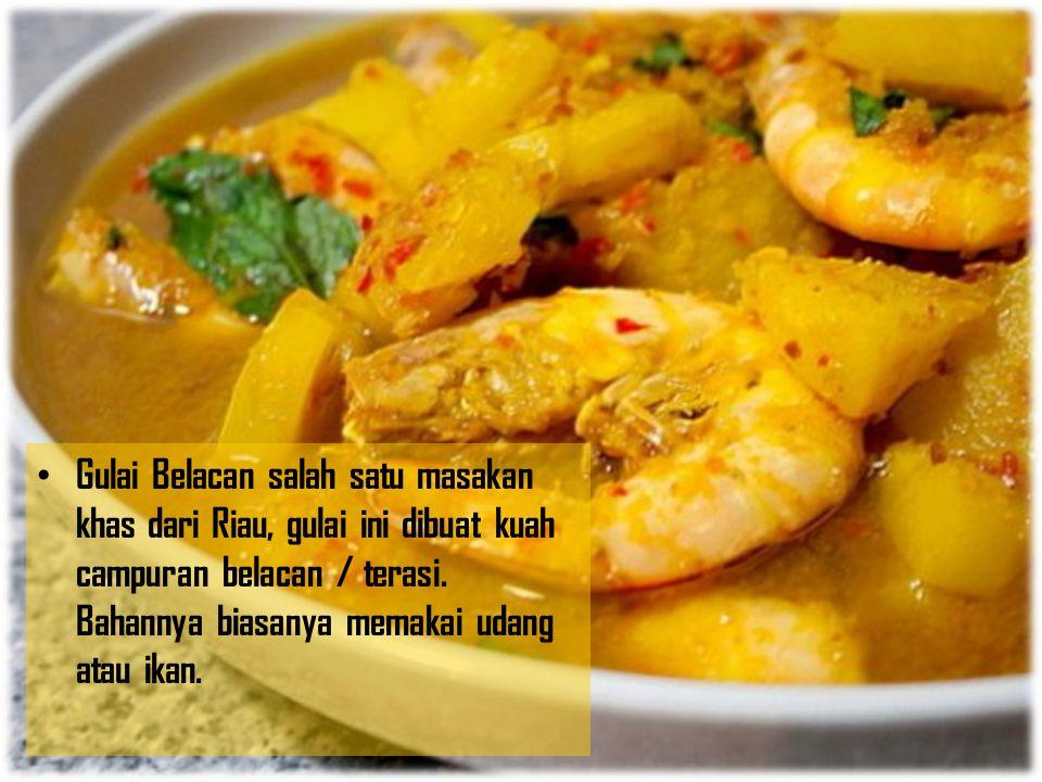 Gulai Belacan salah satu masakan khas dari Riau, gulai ini dibuat kuah campuran belacan / terasi. Bahannya biasanya memakai udang atau ikan.