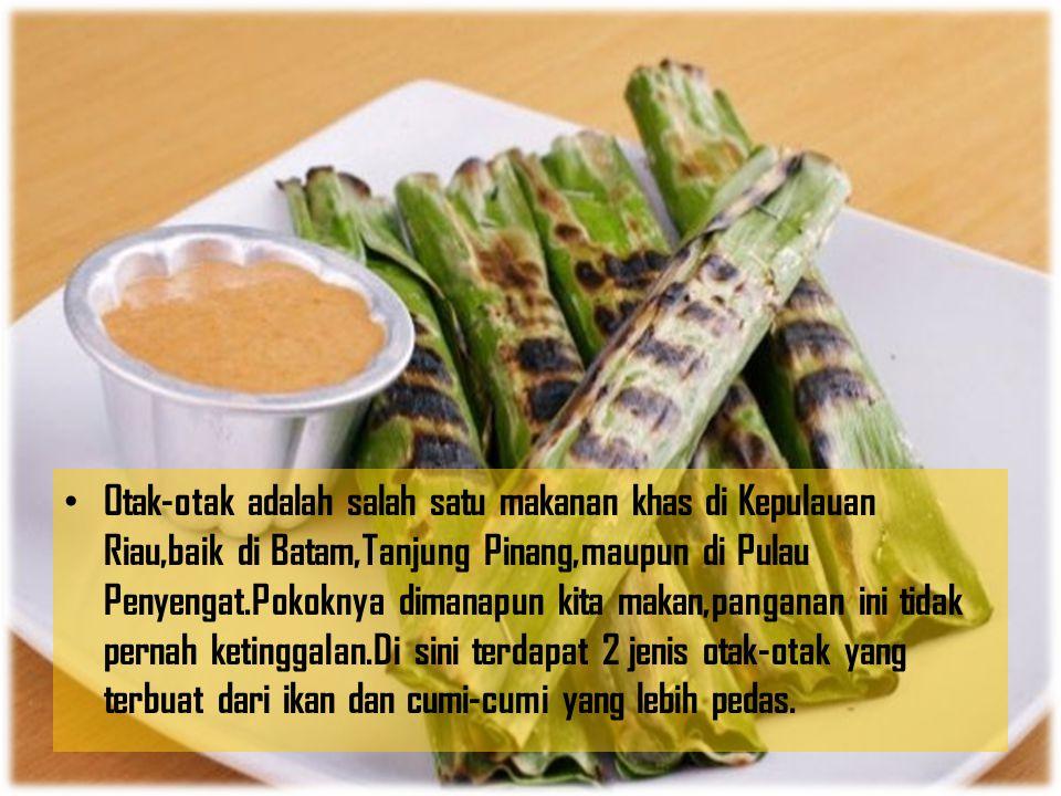 Otak-otak adalah salah satu makanan khas di Kepulauan Riau,baik di Batam,Tanjung Pinang,maupun di Pulau Penyengat.Pokoknya dimanapun kita makan,pangan