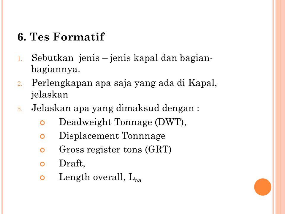 6. Tes Formatif 1. Sebutkan jenis – jenis kapal dan bagian- bagiannya. 2. Perlengkapan apa saja yang ada di Kapal, jelaskan 3. Jelaskan apa yang dimak