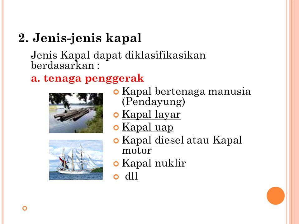2. Jenis-jenis kapal Jenis Kapal dapat diklasifikasikan berdasarkan : a. tenaga penggerak Kapal bertenaga manusia (Pendayung) Kapal layar Kapal uap Ka