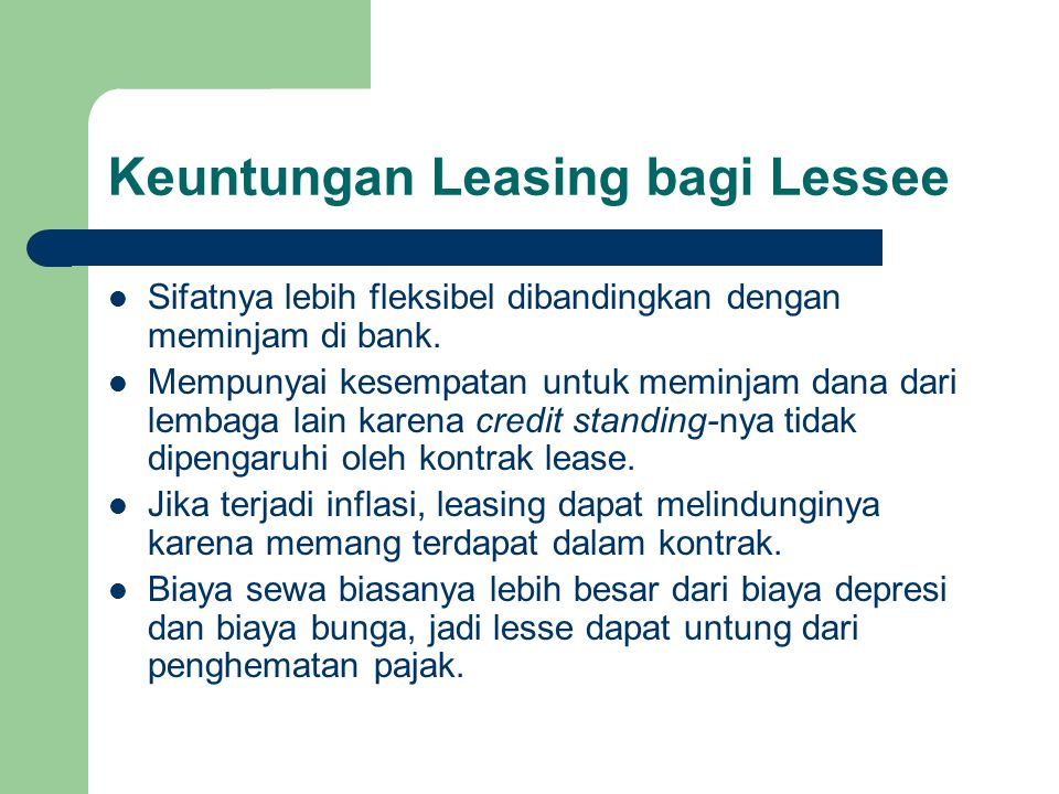 Keuntungan Leasing bagi Lessee Sifatnya lebih fleksibel dibandingkan dengan meminjam di bank. Mempunyai kesempatan untuk meminjam dana dari lembaga la