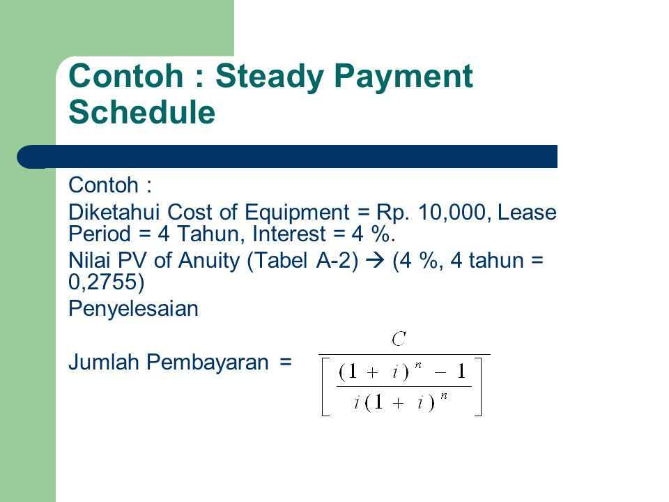 Contoh : Steady Payment Schedule Contoh : Diketahui Cost of Equipment = Rp. 10,000, Lease Period = 4 Tahun, Interest = 4 %. Nilai PV of Anuity (Tabel