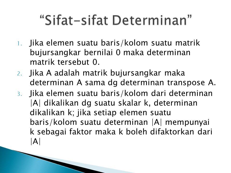 1. Jika elemen suatu baris/kolom suatu matrik bujursangkar bernilai 0 maka determinan matrik tersebut 0. 2. Jika A adalah matrik bujursangkar maka det