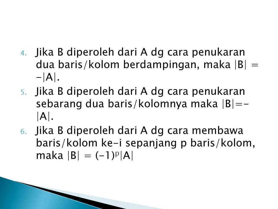 4. Jika B diperoleh dari A dg cara penukaran dua baris/kolom berdampingan, maka |B| = -|A|. 5. Jika B diperoleh dari A dg cara penukaran sebarang dua