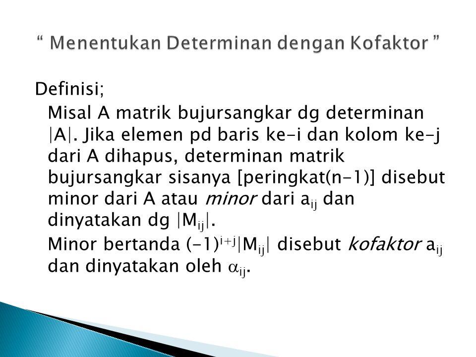 Definisi; Misal A matrik bujursangkar dg determinan |A|. Jika elemen pd baris ke-i dan kolom ke-j dari A dihapus, determinan matrik bujursangkar sisan