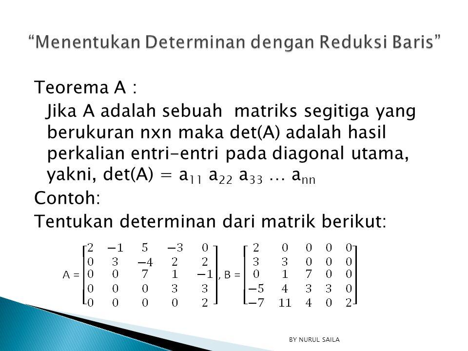 Teorema A : Jika A adalah sebuah matriks segitiga yang berukuran nxn maka det(A) adalah hasil perkalian entri-entri pada diagonal utama, yakni, det(A)