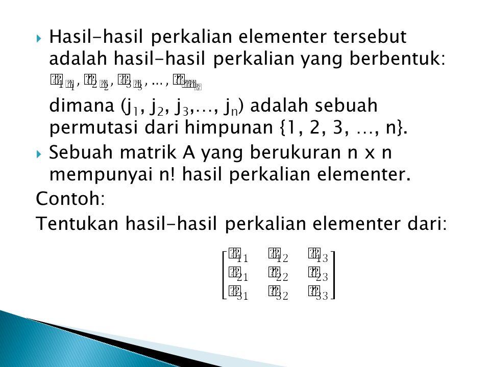  Hasil-hasil perkalian elementer tersebut adalah hasil-hasil perkalian yang berbentuk: dimana (j 1, j 2, j 3,…, j n ) adalah sebuah permutasi dari hi