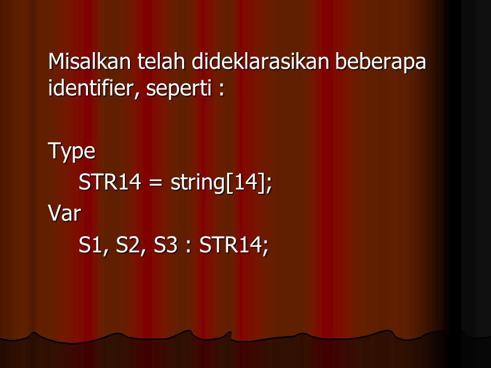 Misalkan telah dideklarasikan beberapa identifier, seperti : Type STR14 = string[14]; Var S1, S2, S3 : STR14;
