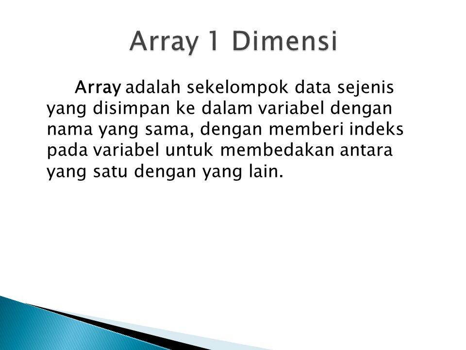 Array adalah sekelompok data sejenis yang disimpan ke dalam variabel dengan nama yang sama, dengan memberi indeks pada variabel untuk membedakan antara yang satu dengan yang lain.