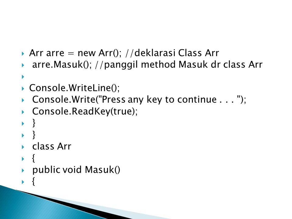  Arr arre = new Arr(); //deklarasi Class Arr  arre.Masuk(); //panggil method Masuk dr class Arr   Console.WriteLine();  Console.Write( Press any key to continue...