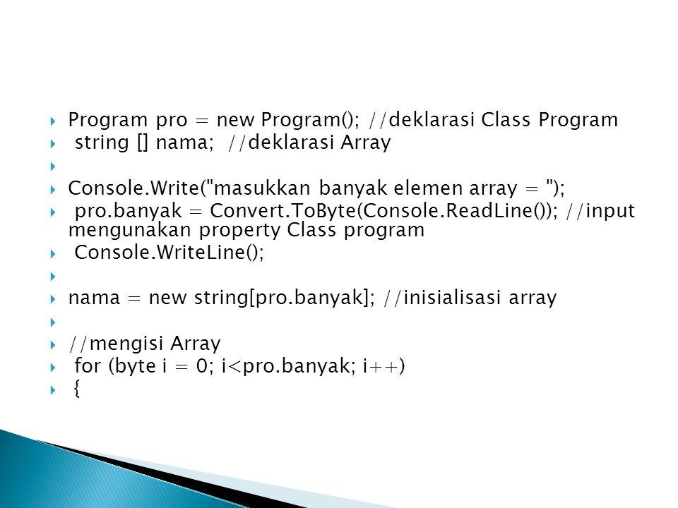  Program pro = new Program(); //deklarasi Class Program  string [] nama; //deklarasi Array   Console.Write( masukkan banyak elemen array = );  pro.banyak = Convert.ToByte(Console.ReadLine()); //input mengunakan property Class program  Console.WriteLine();   nama = new string[pro.banyak]; //inisialisasi array   //mengisi Array  for (byte i = 0; i<pro.banyak; i++)  {