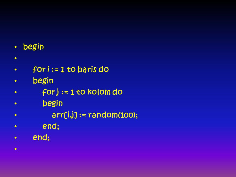 begin for i := 1 to baris do begin for j := 1 to kolom do begin arr[i,j] := random(100); end;