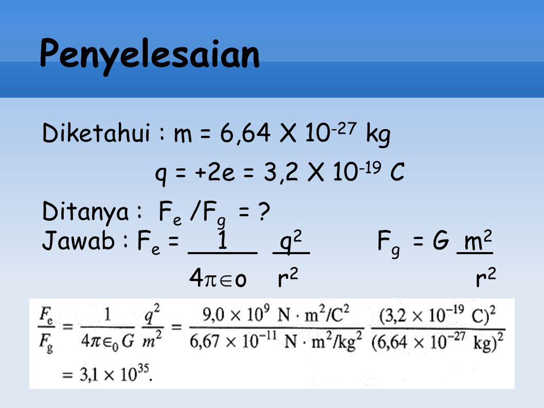 Penyelesaian Diketahui : m = 6,64 X 10 -27 kg q = +2e = 3,2 X 10 -19 C Ditanya : F e /F g = ? Jawab : F e = 1 q 2 F g = G m 2 4  o r 2 r 2