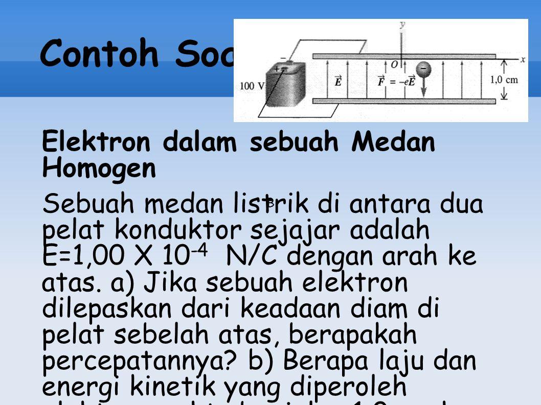 Contoh Soal Elektron dalam sebuah Medan Homogen Sebuah medan listrik di antara dua pelat konduktor sejajar adalah E=1,00 X 10 -4 N/C dengan arah ke at