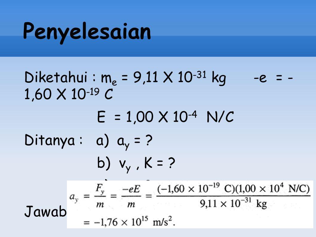 Penyelesaian Diketahui : m e = 9,11 X 10 -31 kg -e = - 1,60 X 10 -19 C E = 1,00 X 10 -4 N/C Ditanya : a) a y = ? b) v y, K = ? c) t = ? Jawab :