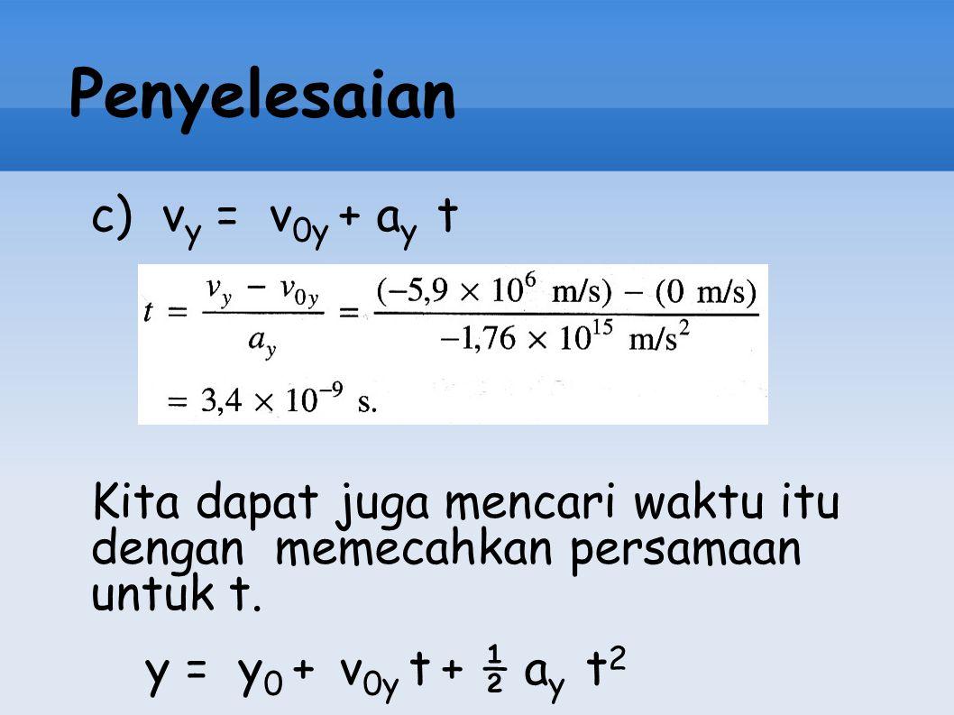 Penyelesaian c) v y = v 0y + a y t Kita dapat juga mencari waktu itu dengan memecahkan persamaan untuk t. y = y 0 + v 0y t + ½ a y t 2