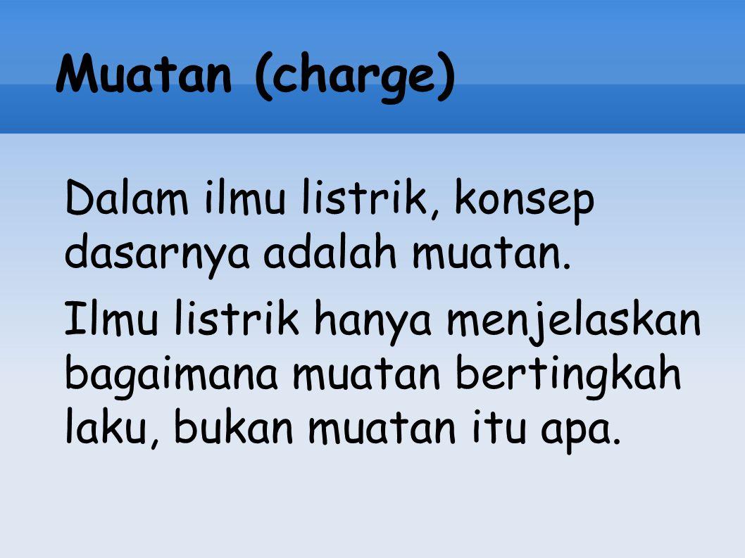 Muatan (charge) Dalam ilmu listrik, konsep dasarnya adalah muatan. Ilmu listrik hanya menjelaskan bagaimana muatan bertingkah laku, bukan muatan itu a