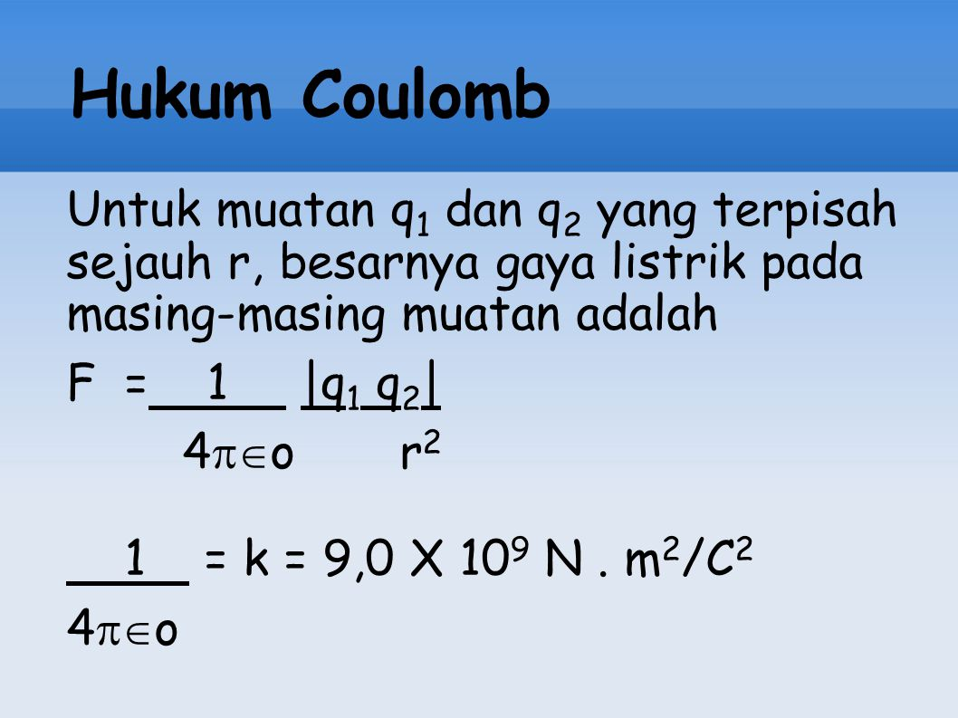 Hukum Coulomb Untuk muatan q 1 dan q 2 yang terpisah sejauh r, besarnya gaya listrik pada masing-masing muatan adalah F = 1 |q 1 q 2 | 4  o r 2 1 =
