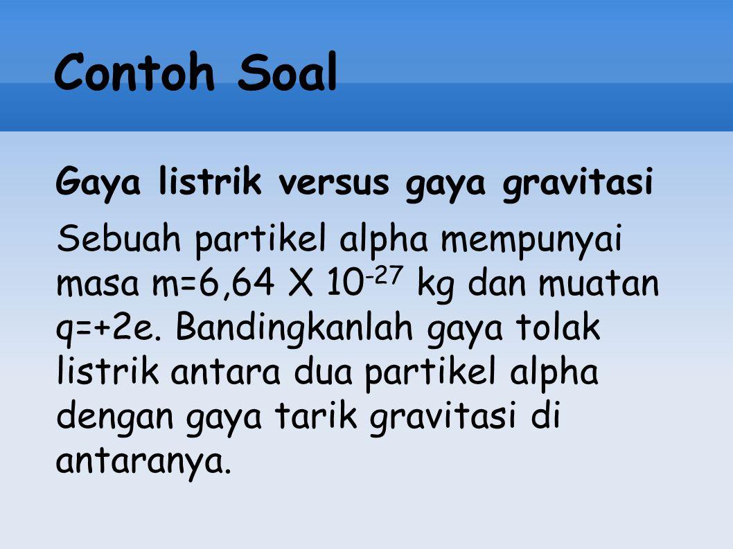 Contoh Soal Gaya listrik versus gaya gravitasi Sebuah partikel alpha mempunyai masa m=6,64 X 10 -27 kg dan muatan q=+2e. Bandingkanlah gaya tolak list