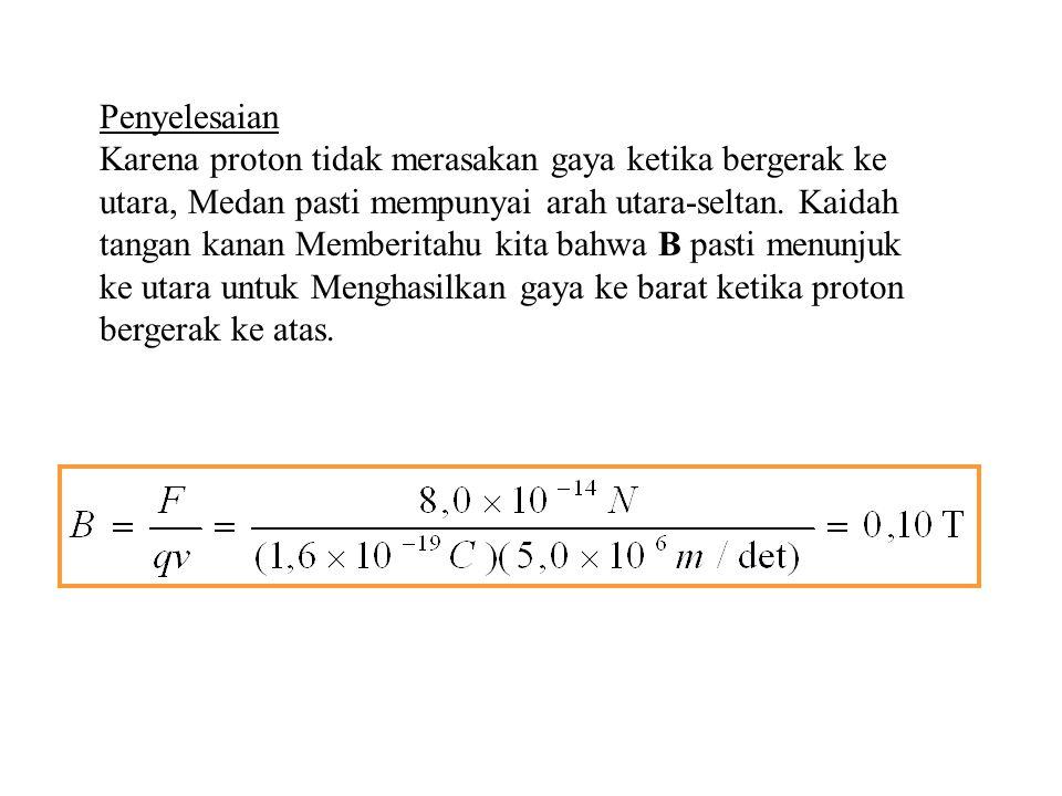 Contoh Sebuah proton dengan laju 5,0x10 6 m/det pada medan Magnet merasakan gaya sebesar 8,0x10 -14 N menuju Barat ketika bergerak vertikal ke bawah.