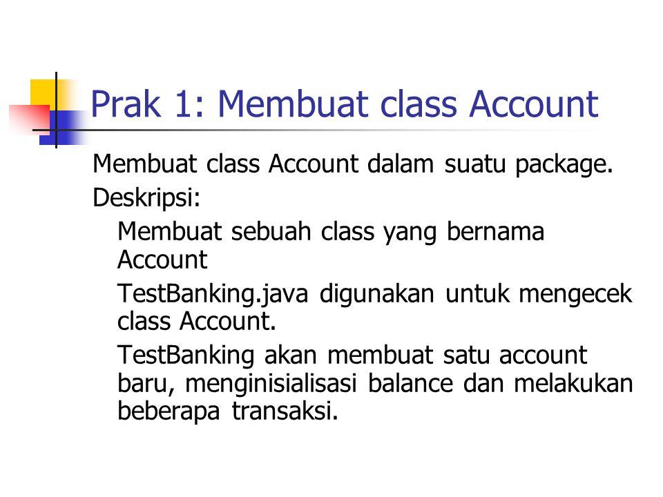 Prak 1: Membuat class Account Membuat class Account dalam suatu package. Deskripsi: Membuat sebuah class yang bernama Account TestBanking.java digunak