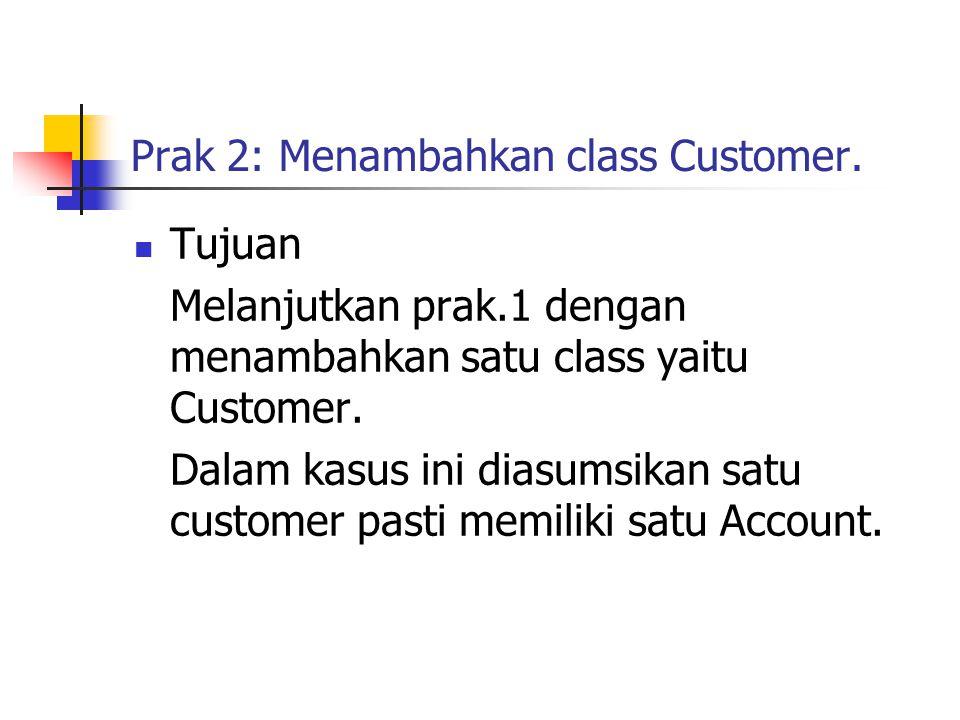 Prak 2: Menambahkan class Customer. Tujuan Melanjutkan prak.1 dengan menambahkan satu class yaitu Customer. Dalam kasus ini diasumsikan satu customer