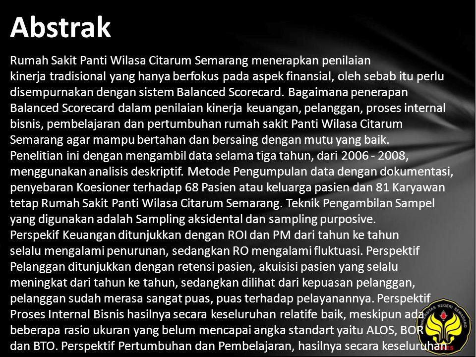 Abstrak Rumah Sakit Panti Wilasa Citarum Semarang menerapkan penilaian kinerja tradisional yang hanya berfokus pada aspek finansial, oleh sebab itu perlu disempurnakan dengan sistem Balanced Scorecard.