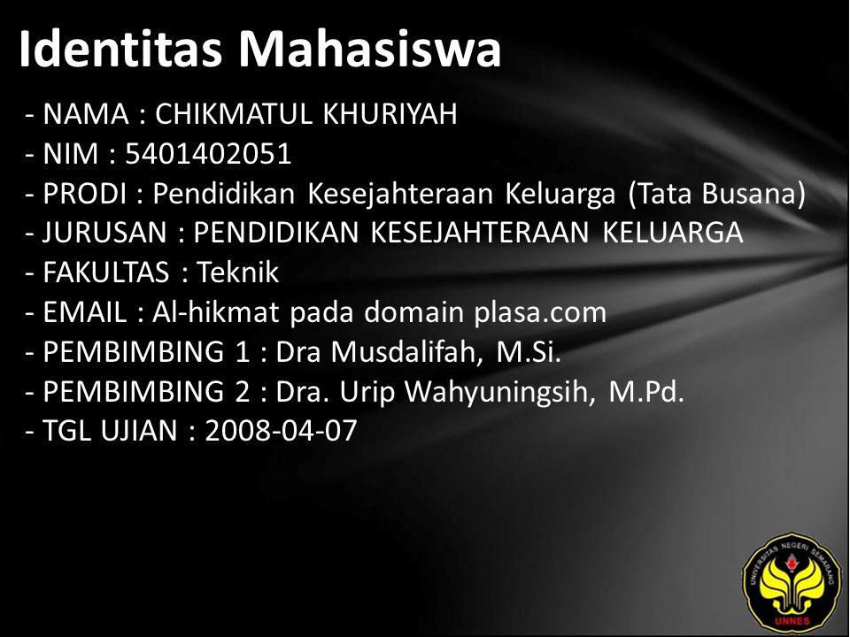 Identitas Mahasiswa - NAMA : CHIKMATUL KHURIYAH - NIM : 5401402051 - PRODI : Pendidikan Kesejahteraan Keluarga (Tata Busana) - JURUSAN : PENDIDIKAN KESEJAHTERAAN KELUARGA - FAKULTAS : Teknik - EMAIL : Al-hikmat pada domain plasa.com - PEMBIMBING 1 : Dra Musdalifah, M.Si.