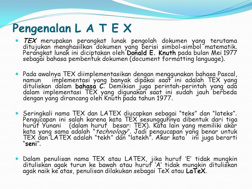 Pengenalan L A T E X TEX merupakan perangkat lunak pengolah dokumen yang terutama ditujukan menghasilkan dokumen yang berisi simbol-simbol matematik.
