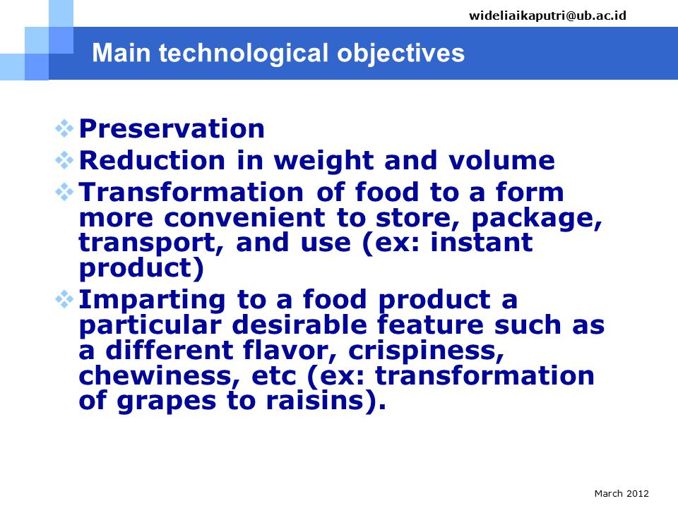 March 2012 wideliaikaputri@ub.ac.id Main technological objectives  Preservation  Reduction in weight and volume  Transformation of food to a form more convenient to store, package, transport, and use (ex: instant product)  Imparting to a food product a particular desirable feature such as a different flavor, crispiness, chewiness, etc (ex: transformation of grapes to raisins).