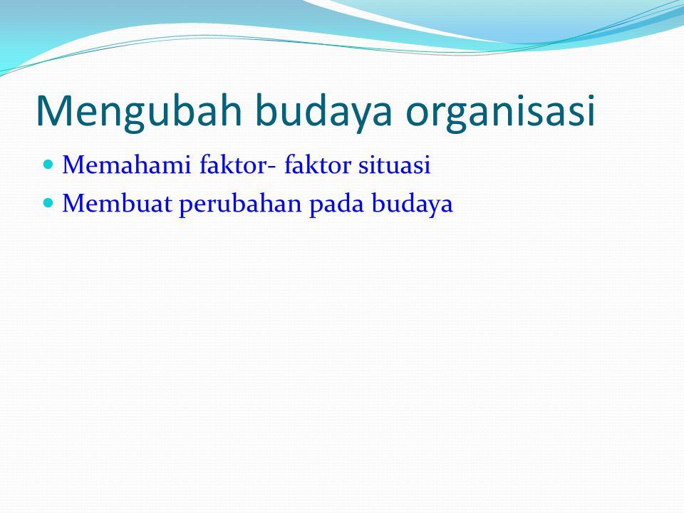 Mengubah budaya organisasi Memahami faktor- faktor situasi Membuat perubahan pada budaya