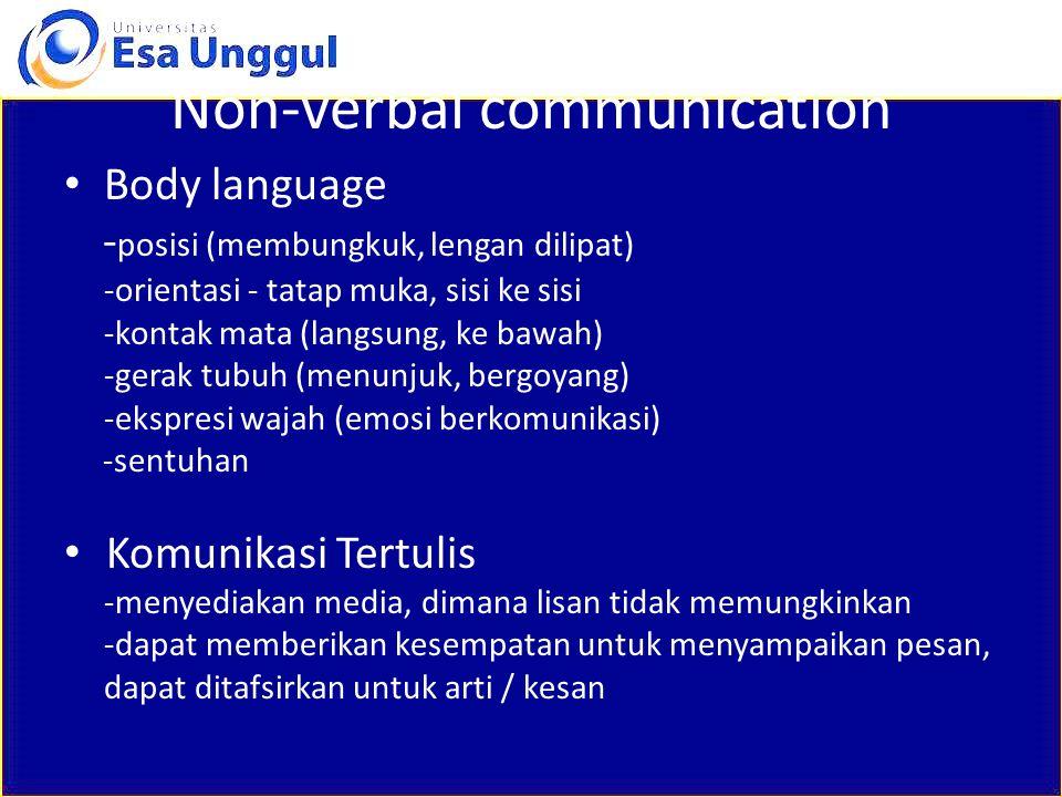 Non-verbal communication Body language - posisi (membungkuk, lengan dilipat) -orientasi - tatap muka, sisi ke sisi -kontak mata (langsung, ke bawah) -gerak tubuh (menunjuk, bergoyang) -ekspresi wajah (emosi berkomunikasi) -sentuhan Komunikasi Tertulis -menyediakan media, dimana lisan tidak memungkinkan -dapat memberikan kesempatan untuk menyampaikan pesan, dapat ditafsirkan untuk arti / kesan
