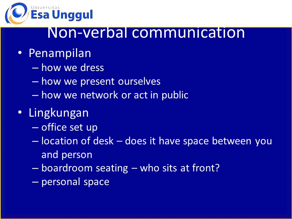 Non-verbal communication Penampilan – how we dress – how we present ourselves – how we network or act in public Lingkungan – office set up – location of desk – does it have space between you and person – boardroom seating – who sits at front.