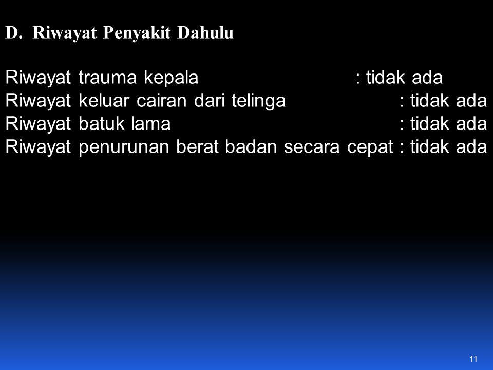 D. Riwayat Penyakit Dahulu Riwayat trauma kepala : tidak ada Riwayat keluar cairan dari telinga : tidak ada Riwayat batuk lama : tidak ada Riwayat pen