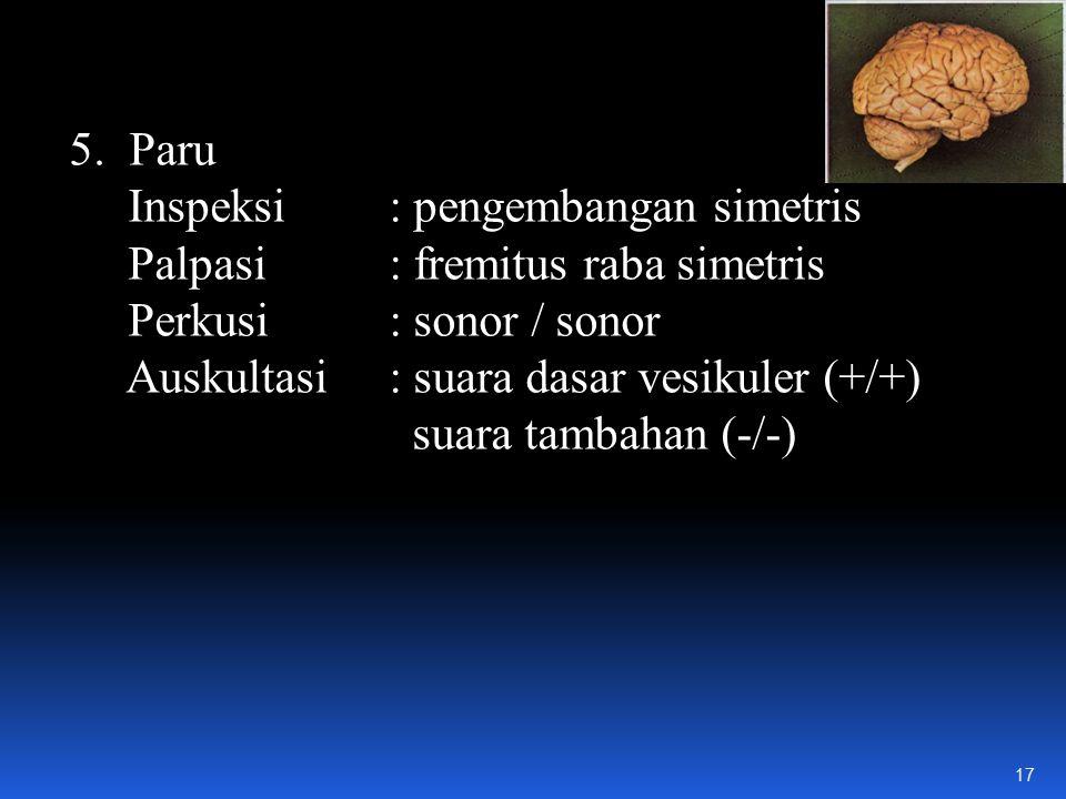 5.Paru Inspeksi : pengembangan simetris Palpasi : fremitus raba simetris Perkusi : sonor / sonor Auskultasi : suara dasar vesikuler (+/+) suara tambahan (-/-) 17