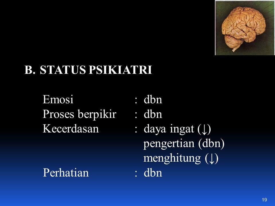 B.STATUS PSIKIATRI Emosi: dbn Proses berpikir: dbn Kecerdasan: daya ingat (↓) pengertian (dbn) menghitung (↓) Perhatian: dbn 19