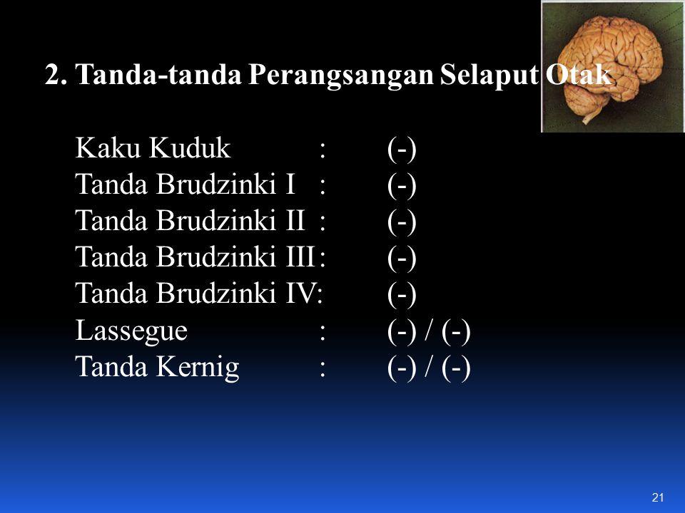 2. Tanda-tanda Perangsangan Selaput Otak Kaku Kuduk:(-) Tanda Brudzinki I: (-) Tanda Brudzinki II: (-) Tanda Brudzinki III:(-) Tanda Brudzinki IV: (-)