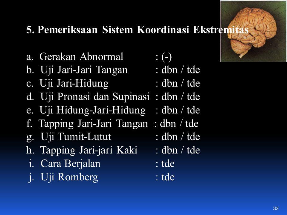 5.Pemeriksaan Sistem Koordinasi Ekstremitas a. Gerakan Abnormal: (-) b.
