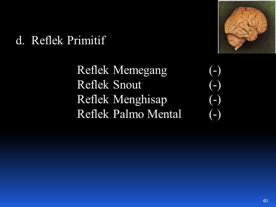 d.Reflek Primitif Reflek Memegang(-) Reflek Snout(-) Reflek Menghisap(-) Reflek Palmo Mental(-) 40
