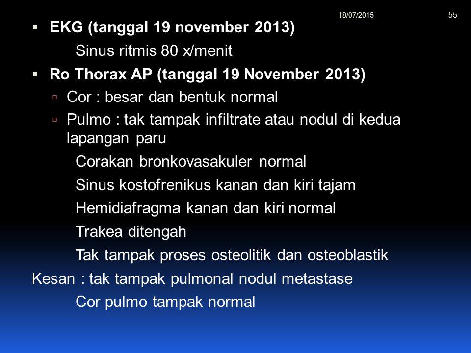  EKG (tanggal 19 november 2013) Sinus ritmis 80 x/menit  Ro Thorax AP (tanggal 19 November 2013)  Cor : besar dan bentuk normal  Pulmo : tak tampak infiltrate atau nodul di kedua lapangan paru Corakan bronkovasakuler normal Sinus kostofrenikus kanan dan kiri tajam Hemidiafragma kanan dan kiri normal Trakea ditengah Tak tampak proses osteolitik dan osteoblastik Kesan : tak tampak pulmonal nodul metastase Cor pulmo tampak normal 18/07/2015 55