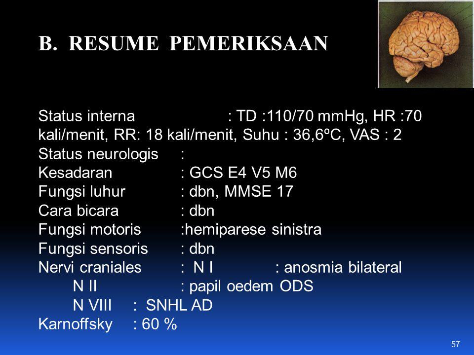 B. RESUME PEMERIKSAAN Status interna: TD :110/70 mmHg, HR :70 kali/menit, RR: 18 kali/menit, Suhu : 36,6ºC, VAS : 2 Status neurologis: Kesadaran : GCS