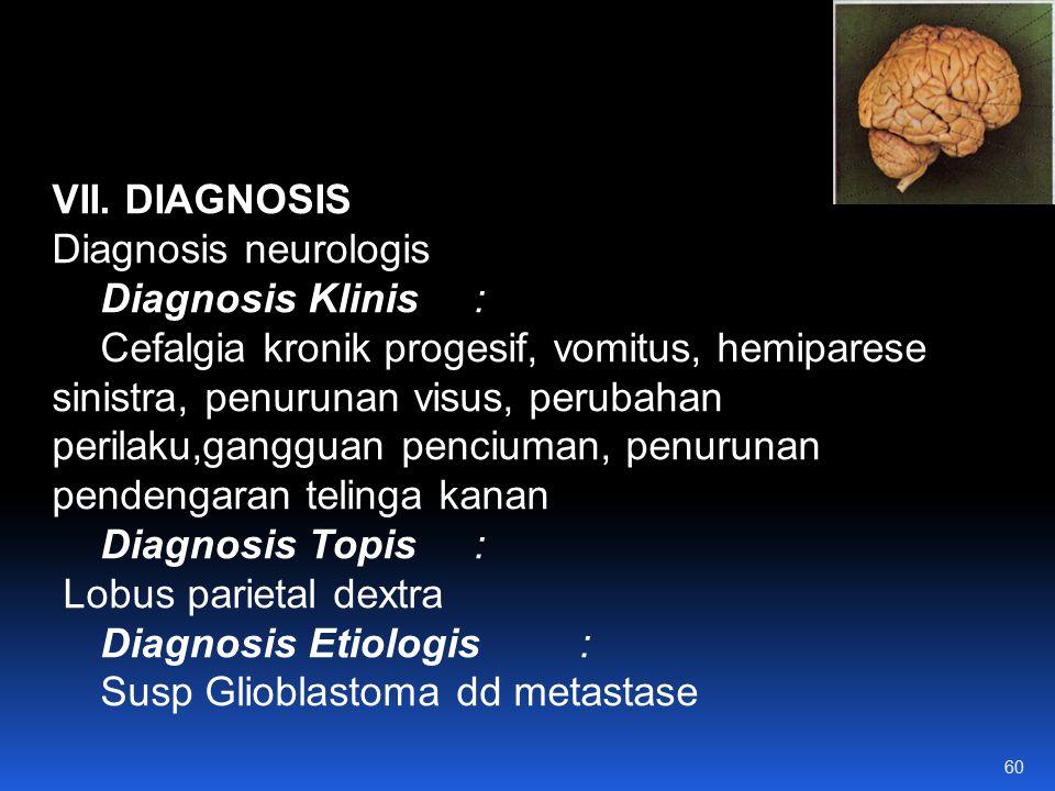 VII. DIAGNOSIS Diagnosis neurologis Diagnosis Klinis: Cefalgia kronik progesif, vomitus, hemiparese sinistra, penurunan visus, perubahan perilaku,gang