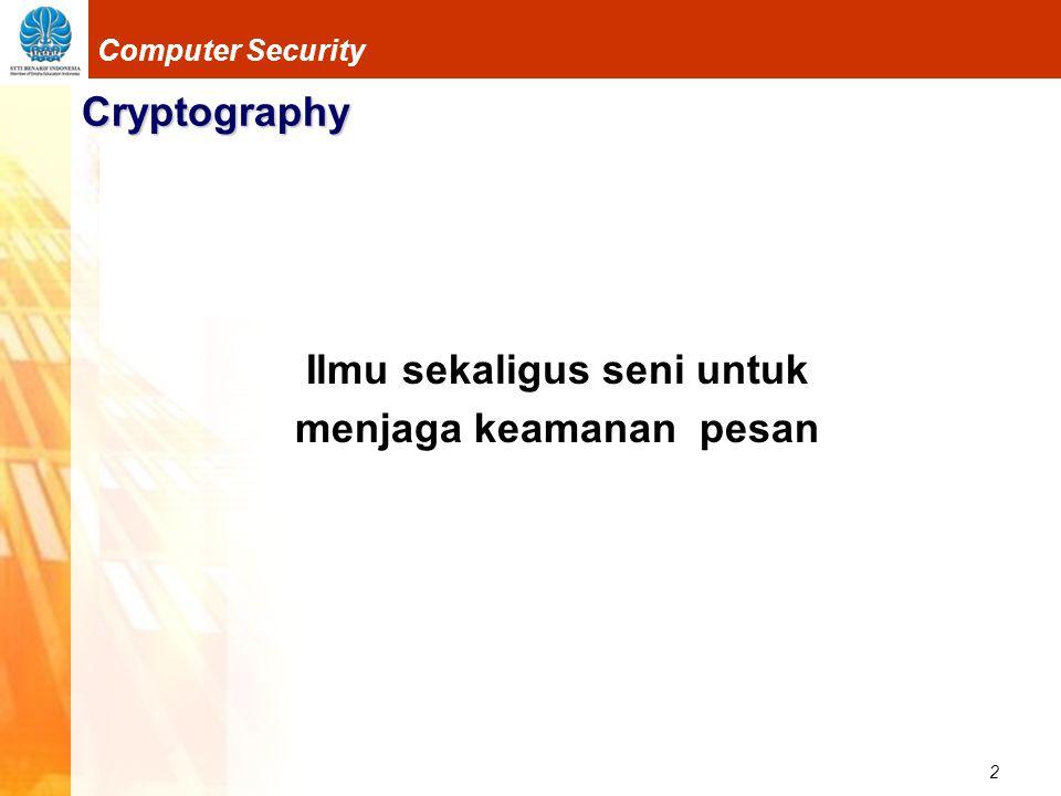 3 Computer Security Cryptography Pengirim dan Penerima pesan Pesan  Plaintext atau Cleartext Pesan dapat berupa data atau informasi yang dikirim (melalui kurir, saluran komunikasi data, dsb) Pesan dapat disimpan di dalam media perekaman (kertas, storage, dsb).
