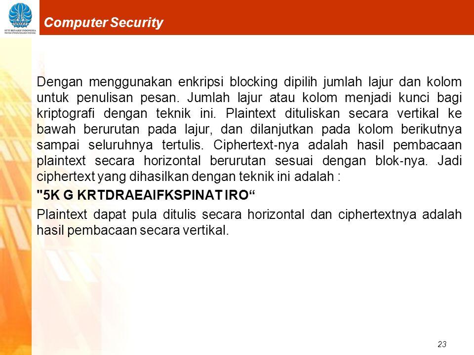23 Computer Security Dengan menggunakan enkripsi blocking dipilih jumlah lajur dan kolom untuk penulisan pesan. Jumlah lajur atau kolom menjadi kunci