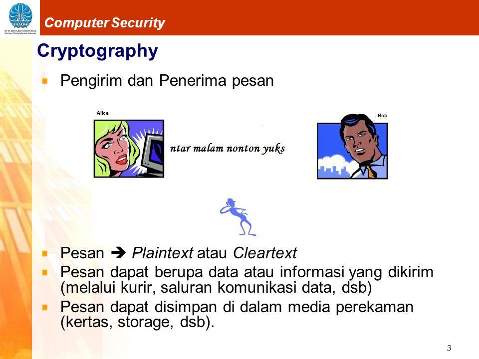 4 Computer Security Cryptography Agar pesan tidak dapat dimengerti maknanya oleh pihak lain, maka pesan disandikan ke bentuk lain.