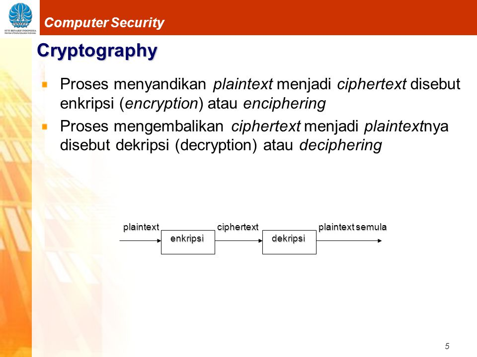 5 Computer Security Cryptography Proses menyandikan plaintext menjadi ciphertext disebut enkripsi (encryption) atau enciphering Proses mengembalikan c