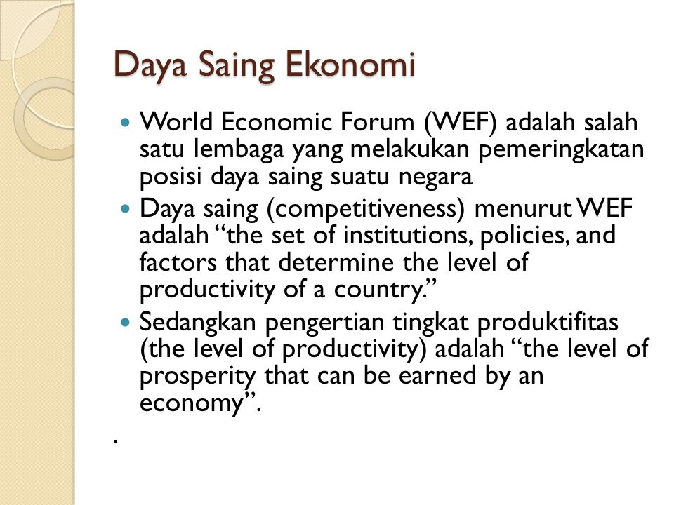 Daya Saing Ekonomi World Economic Forum (WEF) adalah salah satu lembaga yang melakukan pemeringkatan posisi daya saing suatu negara Daya saing (competitiveness) menurut WEF adalah the set of institutions, policies, and factors that determine the level of productivity of a country. Sedangkan pengertian tingkat produktifitas (the level of productivity) adalah the level of prosperity that can be earned by an economy ..